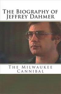 The Biography of Jeffrey Dahmer: The Milwaukee Cannibal