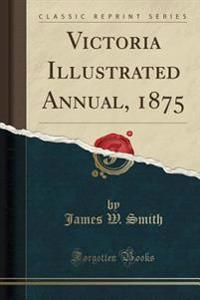 Victoria Illustrated Annual, 1875 (Classic Reprint)