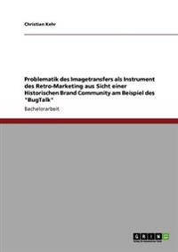 Problematik Des Imagetransfers ALS Instrument Des Retro-Marketing Aus Sicht Einer Historischen Brand Community Am Beispiel Des Bugtalk