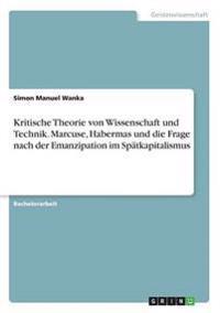 Kritische Theorie Von Wissenschaft Und Technik. Marcuse, Habermas Und Die Frage Nach Der Emanzipation Im Spatkapitalismus