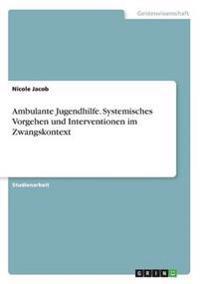 Ambulante Jugendhilfe. Systemisches Vorgehen Und Interventionen Im Zwangskontext