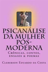 Psicanalise Da Mulher Pos-Moderna: Cronicas, Contos, Ensaios E Poemas
