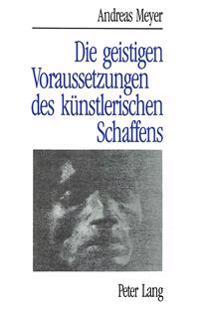 Andreas Meyer: Die Geistigen Voraussetzungen Des Kuenstlerischen Schaffens: Das Schoepferische Im Banne Von Entfaltung, Bluehen Und Verbluehen Der Kul