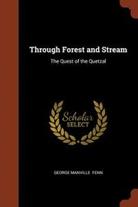 Through Forest and Stream: The Quest of the Quetzal