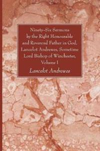 Ninety-Six Sermons by the Right Honourable and Reverend Father in God, Lancelot Andrewes, Sometime Lord Bishop of Winchester