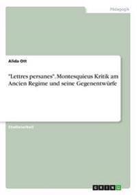 -Lettres Persanes-. Montesquieus Kritik Am Ancien Regime Und Seine Gegenentwurfe