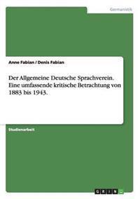 Der Allgemeine Deutsche Sprachverein. Eine Umfassende Kritische Betrachtung Von 1883 Bis 1943.