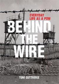 Behind the Wire: Everyday Life as a POW