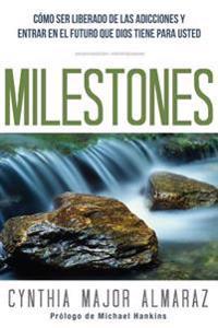 Milestones: Como Ser Liberado de Las Adicciones y Entrar En El Futuro Que