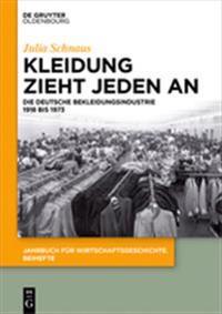 Kleidung Zieht Jeden an: Die Deutsche Bekleidungsindustrie 1918 Bis 1973