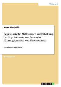 Regulatorische Manahmen Zur Erhohung Der Reprasentanz Von Frauen in Fuhrungsgremien Von Unternehmen