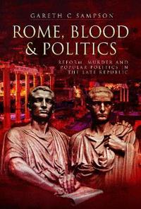Rome, Blood and Politics: Reform, Murder and Popular Politics in the Late Republic 133-70 BC