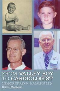 From Valley Boy to Cardiologist: Memoir of Rex N. Macalpin, M.D.
