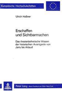 Erschaffen Und Sichtbarmachen: Das Theateraesthetische Wissen Der Historischen Avantgarde Von Jarry Bis Artaud