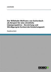 Der Willehalm Wolframs Von Eschenbach ALS Beispiel Fur Eine Christliche Islamperspektive - Darstellung Und Wurdigung Im Kontext Der Entstehungszeit