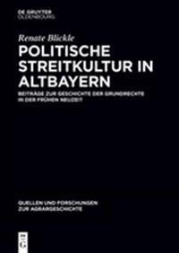 Politische Streitkultur in Altbayern: Beitrage Zur Geschichte Der Grundrechte in Der Fruhen Neuzeit