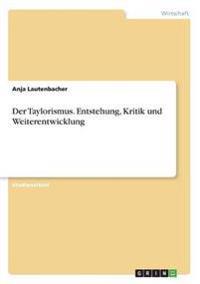 Der Taylorismus. Entstehung, Kritik Und Weiterentwicklung