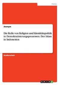 Die Rolle Von Religion Und Identitatspolitik in Demokratisierungsprozessen. Der Islam in Indonesien