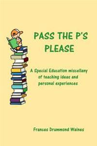 Pass the P's Please: A Special Education Miscellany of Teaching Ideas and Experiences