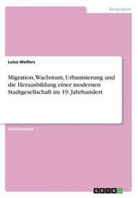 Migration, Wachstum, Urbanisierung Und Die Herausbildung Einer Modernen Stadtgesellschaft Im 19. Jahrhundert