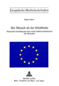 Der Mensch ALS Der Schaffende: Nietzsches Grundlegung Eines Neuen Selbstverstaendnisses Des Menschen