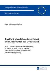 Das Kontrollverfahren Beim Export Von Kriegswaffen Aus Deutschland: Eine Untersuchung Der Restriktionen Aus Art. 26 Abs. 2 Gg, § 6 Kwkg Und Den Politi