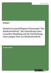 Heinrich Leopold Wagners Trauerspiel Die Kindermorderin. Die Auswirkung Einer Sexuellen Handlung Auf Die Entwicklung Einer Jungen Frau Zur Kindermorderin