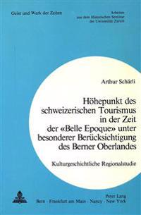 Hoehepunkt Des Schweizerischen Tourismus in Der Zeit Der -Belle Epoque- Unter Besonderer Beruecksichtigung Des Berner Oberlandes: Kulturgeschichtliche
