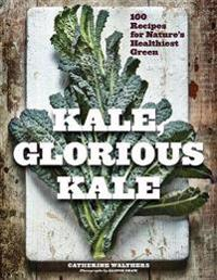Kale, Glorious Kale: 100 Recipes for Nature's Healthiest Green