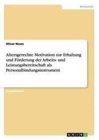 Altersgerechte Motivation Zur Erhaltung Und Foerderung Der Arbeits- Und Leistungsbereitschaft ALS Personalbindungsinstrument