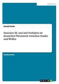 Innozenz III. Und Sein Verhalten Im Deutschen Thronstreit Zwischen Staufer Und Welfen