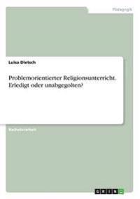 Problemorientierter Religionsunterricht. Erledigt Oder Unabgegolten?