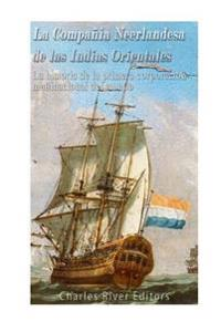 La Compania Neerlandesa de Las Indias Orientales: La Historia de la Primera Corporacion Multinacional del Mundo