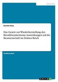 Das Gesetz Zur Wiederherstellung Des Berufsbeamtentums. Auswirkungen Auf Die Beamtenschaft Im Dritten Reich