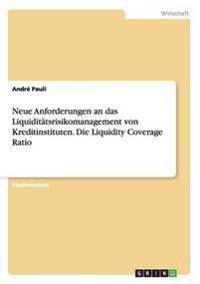 Neue Anforderungen an Das Liquiditatsrisikomanagement Von Kreditinstituten. Die Liquidity Coverage Ratio
