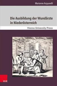 Die Ausbildung Der Wundarzte in Niederosterreich: Unter Der Herrschaft Der Habsburger Vom 18. Bis Zum 19. Jahrhundert