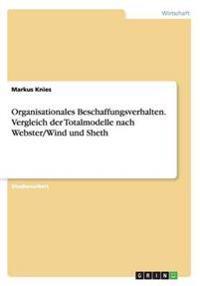 Organisationales Beschaffungsverhalten. Vergleich Der Totalmodelle Nach Webster/Wind Und Sheth