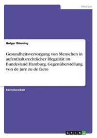 Gesundheitsversorgung Von Menschen in Aufenthaltsrechtlicher Illegalitat Im Bundesland Hamburg. Gegenuberstellung Von de Jure Zu de Facto