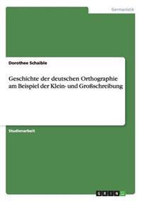 Geschichte Der Deutschen Orthographie Am Beispiel Der Klein- Und Groschreibung