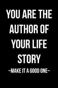 You Are the Author of Your Life Story - Make It a Good One: Blank Lined Journal - 6x9 - Inspirational Motivational Gift