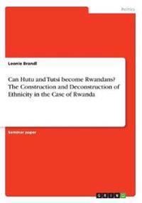Can Hutu and Tutsi Become Rwandans? the Construction and Deconstruction of Ethnicity in the Case of Rwanda