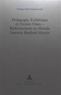 Pedagogie, Esthetique Et Ticoun Olam - Redressement Du Monde: . Samson Raphael Hirsch