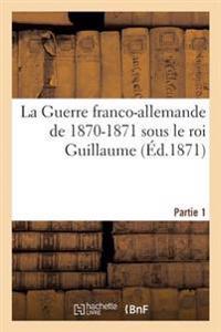 La Guerre Franco-Allemande de 1870-1871 Sous Le Roi Guillaume. Partie 1