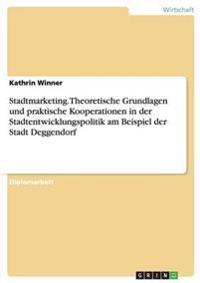 Stadtmarketing.Theoretische Grundlagen Und Praktische Kooperationen in Der Stadtentwicklungspolitik Am Beispiel Der Stadt Deggendorf