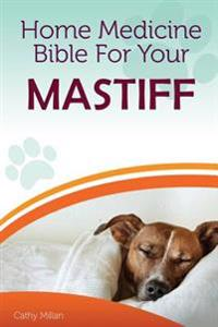 Home Medicine Bible for Your Mastiff: The Alternative Health Guide to Keep Your Dog Happy, Healthy and Safe