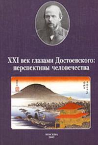 XXI vek glazami Dostoevskogo: perspektivy chelovechestva. Materialy Mezhdunarodnoj konferentsii, sostojavshejsja v Universitete Tiba (Japonija)