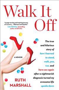 Walk It Off: The True and Hilarious Story of How I Learned to Stand, Walk, Pee, Run, and Have Sex Again After a Nightmarish Diagnos