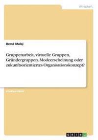 Gruppenarbeit, Virtuelle Gruppen, Grundergruppen. Modeerscheinung Oder Zukunftsorientiertes Organisationskonzept?