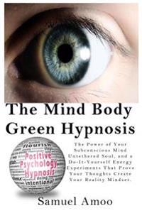 The Mind Body Green Hypnosis: The Power of Your Subconscious Mind Untethered Soul, and a Do-It-Yourself Energy Experiments That Prove Your Thoughts