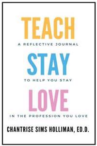 The Teachstaylove Journal: A Reflective Journal to Help You Stay in the Profession You Love